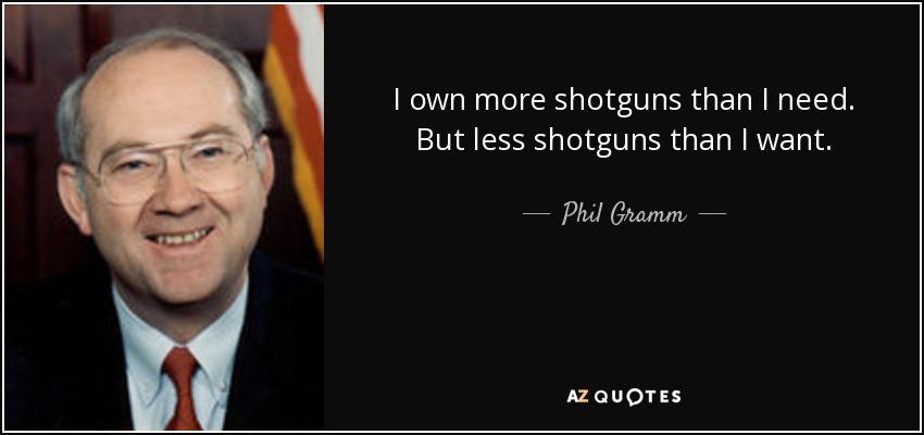I own more shotguns than I need. But less shotguns than I want. - Phil Gramm