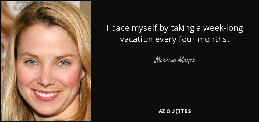 I pace myself by taking a week-long vacation every four months. - Marissa Mayer