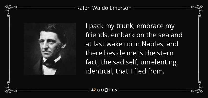 I pack my trunk, embrace my friends, embark on the sea and at last wake up in Naples, and there beside me is the stern fact, the sad self, unrelenting, identical, that I fled from. - Ralph Waldo Emerson