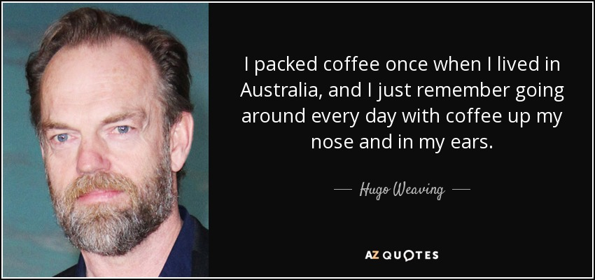 I packed coffee once when I lived in Australia, and I just remember going around every day with coffee up my nose and in my ears. - Hugo Weaving