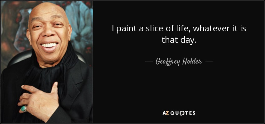 I paint a slice of life, whatever it is that day. - Geoffrey Holder