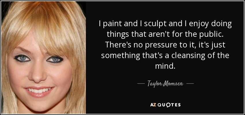 I paint and I sculpt and I enjoy doing things that aren't for the public. There's no pressure to it, it's just something that's a cleansing of the mind. - Taylor Momsen