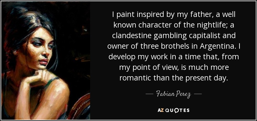 I paint inspired by my father, a well known character of the nightlife; a clandestine gambling capitalist and owner of three brothels in Argentina. I develop my work in a time that, from my point of view, is much more romantic than the present day. - Fabian Perez
