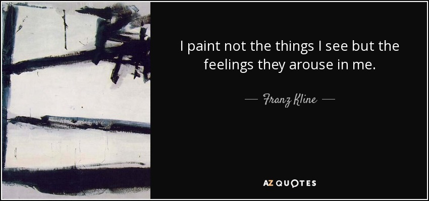 I paint not the things I see but the feelings they arouse in me. - Franz Kline