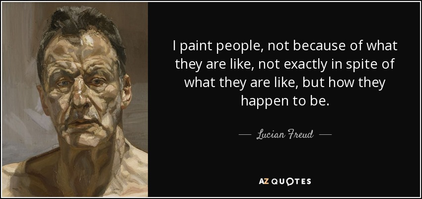 I paint people, not because of what they are like, not exactly in spite of what they are like, but how they happen to be. - Lucian Freud