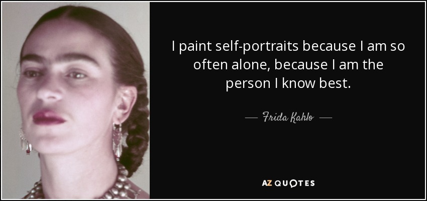 I paint self-portraits because I am so often alone, because I am the person I know best. - Frida Kahlo