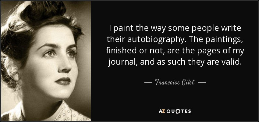 I paint the way some people write their autobiography. The paintings, finished or not, are the pages of my journal, and as such they are valid. - Francoise Gilot