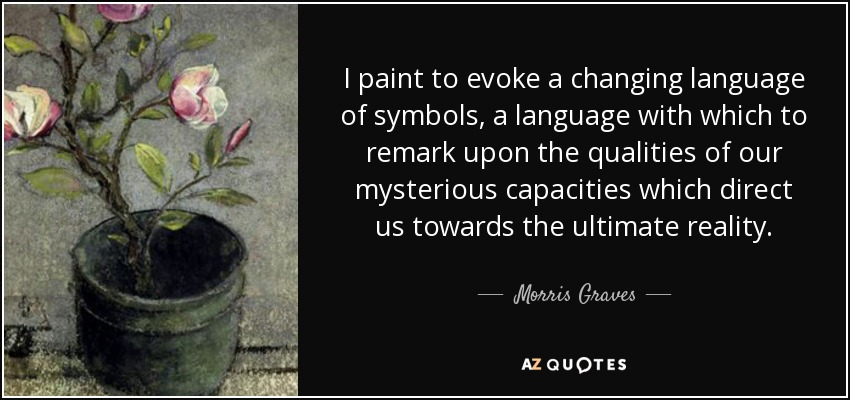I paint to evoke a changing language of symbols, a language with which to remark upon the qualities of our mysterious capacities which direct us towards the ultimate reality. - Morris Graves