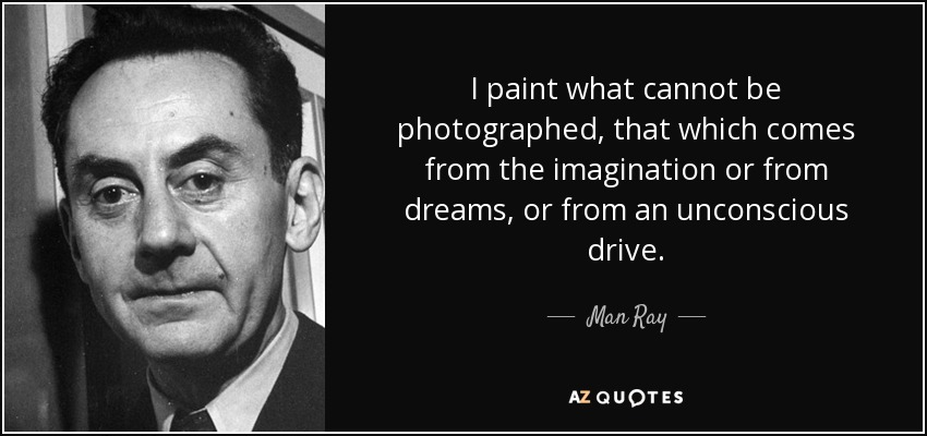 I paint what cannot be photographed, that which comes from the imagination or from dreams, or from an unconscious drive. - Man Ray
