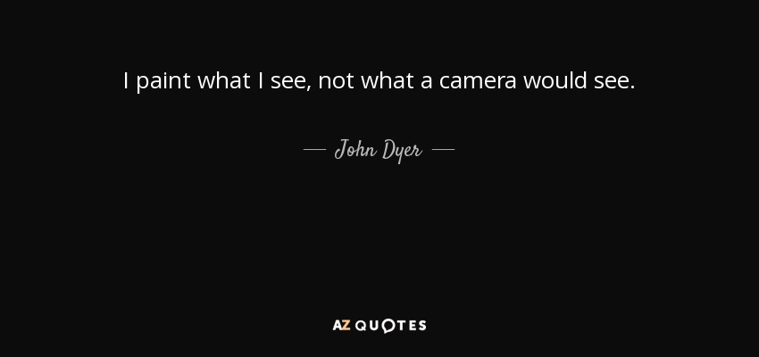 I paint what I see, not what a camera would see. - John Dyer