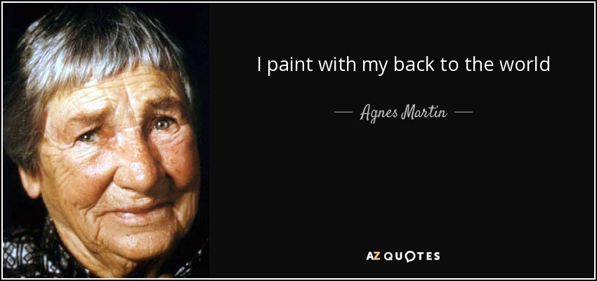 I paint with my back to the world - Agnes Martin