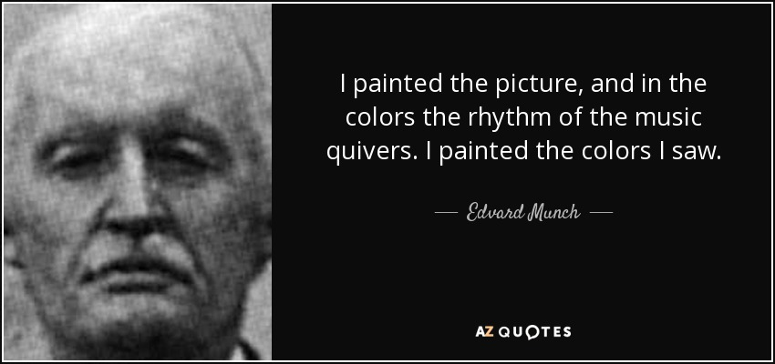 I painted the picture, and in the colors the rhythm of the music quivers. I painted the colors I saw. - Edvard Munch