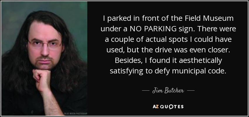 I parked in front of the Field Museum under a NO PARKING sign. There were a couple of actual spots I could have used, but the drive was even closer. Besides, I found it aesthetically satisfying to defy municipal code. - Jim Butcher