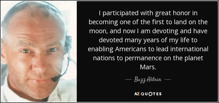 I participated with great honor in becoming one of the first to land on the moon, and now I am devoting and have devoted many years of my life to enabling Americans to lead international nations to permanence on the planet Mars. - Buzz Aldrin