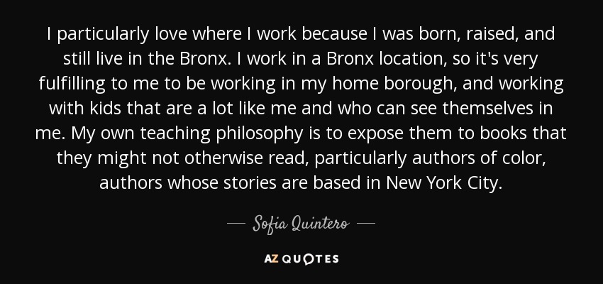 I particularly love where I work because I was born, raised, and still live in the Bronx. I work in a Bronx location, so it's very fulfilling to me to be working in my home borough, and working with kids that are a lot like me and who can see themselves in me. My own teaching philosophy is to expose them to books that they might not otherwise read, particularly authors of color, authors whose stories are based in New York City. - Sofia Quintero