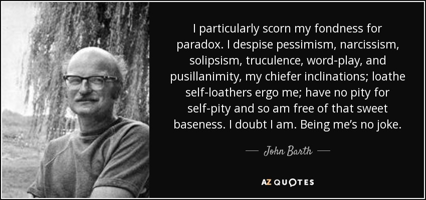 I particularly scorn my fondness for paradox. I despise pessimism, narcissism, solipsism, truculence, word-play, and pusillanimity, my chiefer inclinations; loathe self-loathers ergo me; have no pity for self-pity and so am free of that sweet baseness. I doubt I am. Being me's no joke. - John Barth