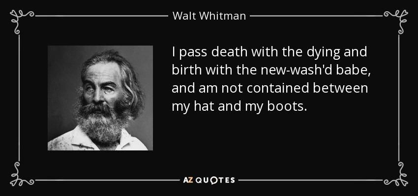 I pass death with the dying and birth with the new-wash'd babe, and am not contained between my hat and my boots, - Walt Whitman