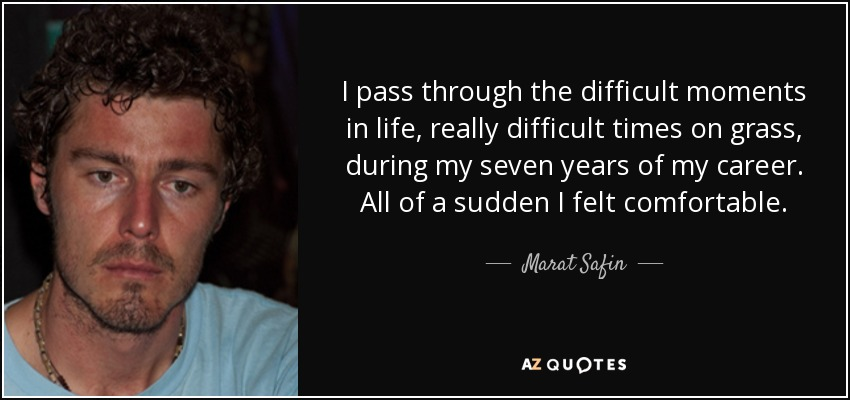 I pass through the difficult moments in life, really difficult times on grass, during my seven years of my career. All of a sudden I felt comfortable. - Marat Safin