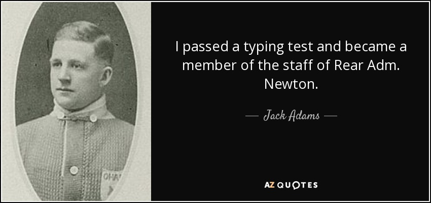 I passed a typing test and became a member of the staff of Rear Adm. Newton. - Jack Adams