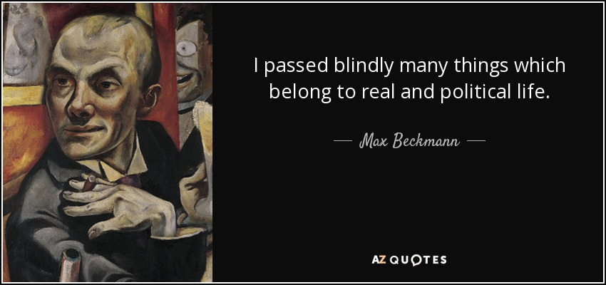 I passed blindly many things which belong to real and political life. - Max Beckmann