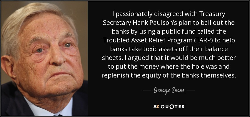 I passionately disagreed with Treasury Secretary Hank Paulson's plan to bail out the banks by using a public fund called the Troubled Asset Relief Program (TARP) to help banks take toxic assets off their balance sheets. I argued that it would be much better to put the money where the hole was and replenish the equity of the banks themselves. - George Soros