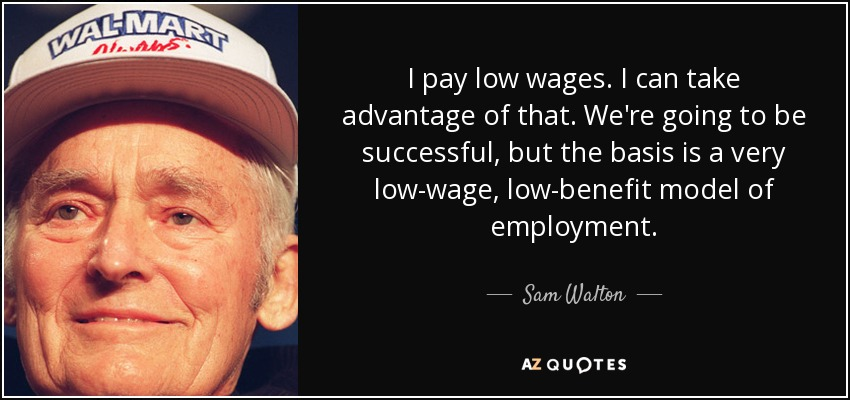 I pay low wages. I can take advantage of that. We're going to be successful, but the basis is a very low-wage, low-benefit model of employment. - Sam Walton