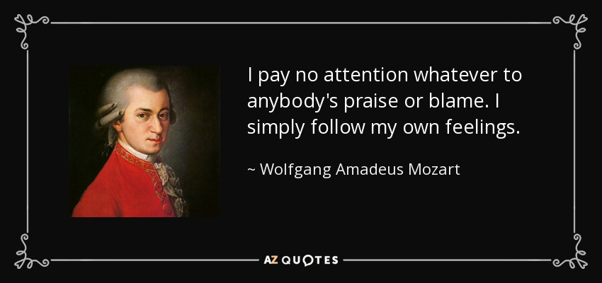 I pay no attention whatever to anybody's praise or blame. I simply follow my own feelings. - Wolfgang Amadeus Mozart