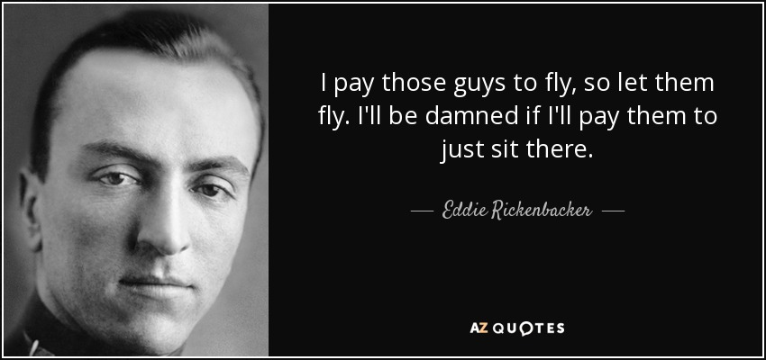 I pay those guys to fly, so let them fly. I'll be damned if I'll pay them to just sit there. - Eddie Rickenbacker