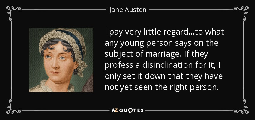 I pay very little regard...to what any young person says on the subject of marriage. If they profess a disinclination for it, I only set it down that they have not yet seen the right person. - Jane Austen