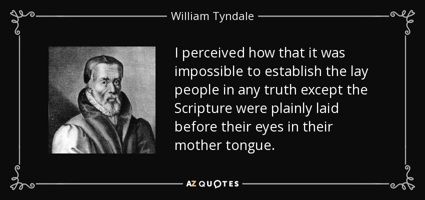 I perceived how that it was impossible to establish the lay people in any truth except the Scripture were plainly laid before their eyes in their mother tongue. - William Tyndale