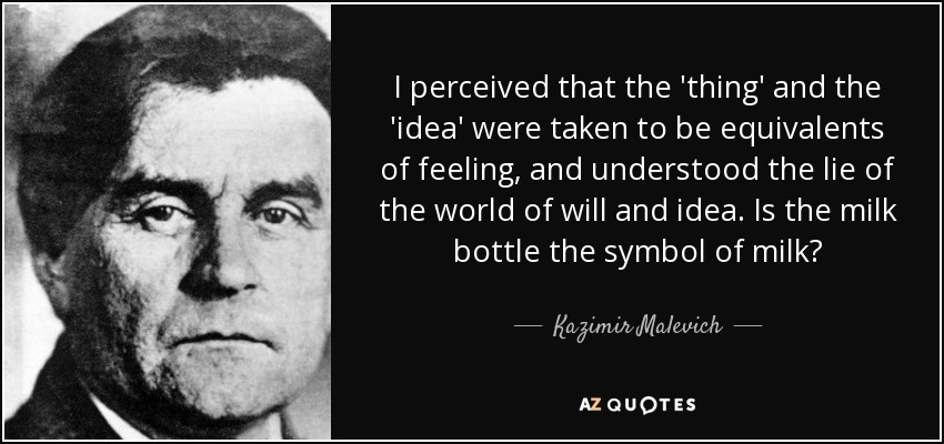 I perceived that the 'thing' and the 'idea' were taken to be equivalents of feeling, and understood the lie of the world of will and idea. Is the milk bottle the symbol of milk? - Kazimir Malevich