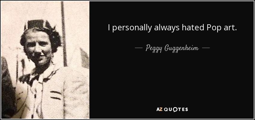 I personally always hated Pop art. - Peggy Guggenheim