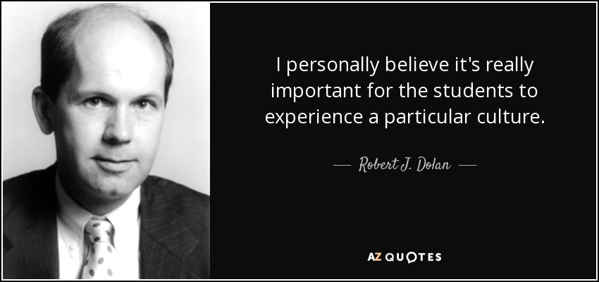 I personally believe it's really important for the students to experience a particular culture. - Robert J. Dolan