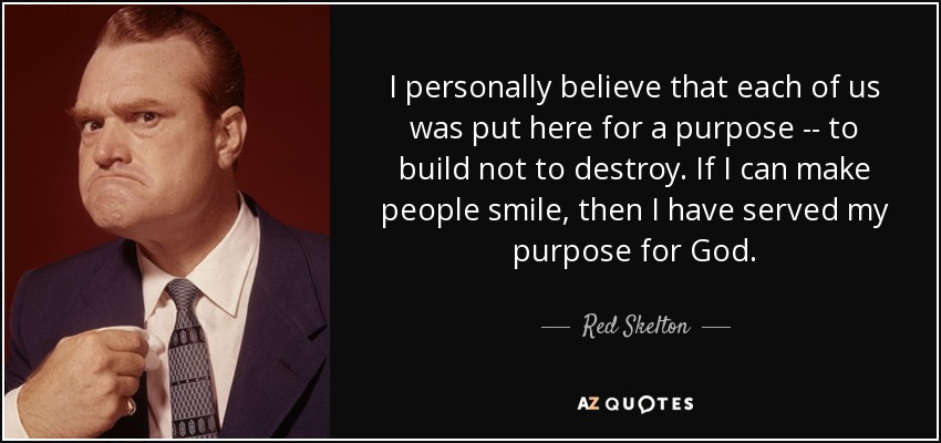 I personally believe that each of us was put here for a purpose -- to build not to destroy. If I can make people smile, then I have served my purpose for God. - Red Skelton