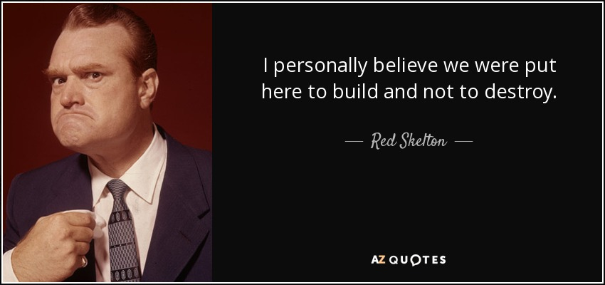 I personally believe we were put here to build and not to destroy. - Red Skelton