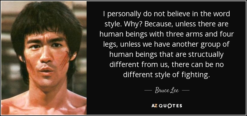 I personally do not believe in the word style. Why? Because, unless there are human beings with three arms and four legs, unless we have another group of human beings that are structually different from us, there can be no different style of fighting. - Bruce Lee