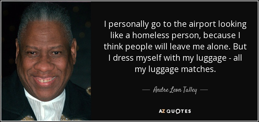 I personally go to the airport looking like a homeless person, because I think people will leave me alone. But I dress myself with my luggage - all my luggage matches. - Andre Leon Talley