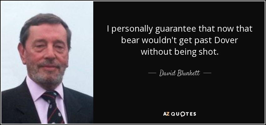 I personally guarantee that now that bear wouldn't get past Dover without being shot. - David Blunkett