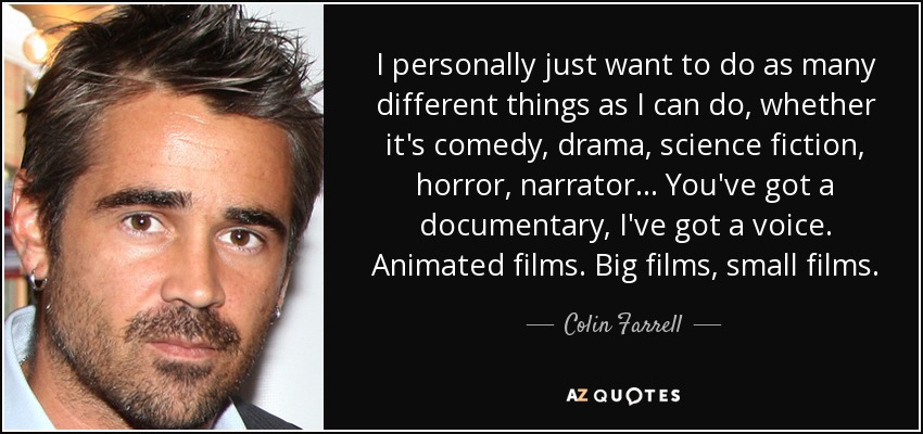 I personally just want to do as many different things as I can do, whether it's comedy, drama, science fiction, horror, narrator... You've got a documentary, I've got a voice. Animated films. Big films, small films. - Colin Farrell