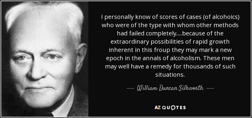 I personally know of scores of cases (of alcohoics) who were of the type with whom other methods had failed completely....because of the extraordinary possibilities of rapid growth inherent in this froup they may mark a new epoch in the annals of alcoholism. These men may well have a remedy for thousands of such situations. - William Duncan Silkworth