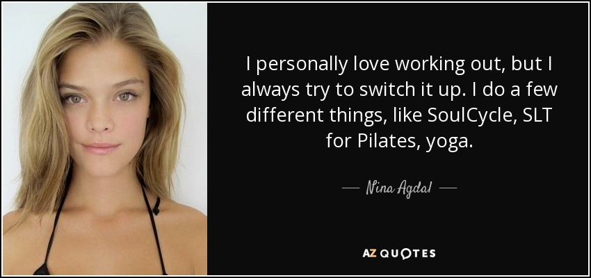 I personally love working out, but I always try to switch it up. I do a few different things, like SoulCycle, SLT for Pilates, yoga. - Nina Agdal
