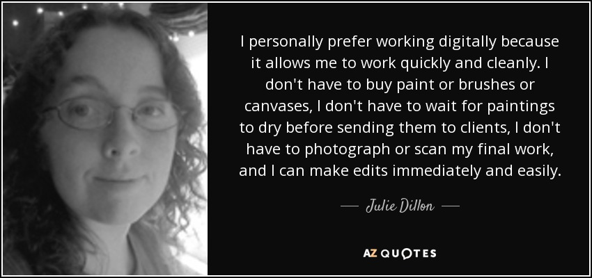 I personally prefer working digitally because it allows me to work quickly and cleanly. I don't have to buy paint or brushes or canvases, I don't have to wait for paintings to dry before sending them to clients, I don't have to photograph or scan my final work, and I can make edits immediately and easily. - Julie Dillon