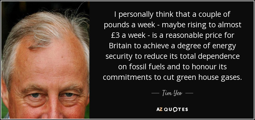 I personally think that a couple of pounds a week - maybe rising to almost £3 a week - is a reasonable price for Britain to achieve a degree of energy security to reduce its total dependence on fossil fuels and to honour its commitments to cut green house gases. - Tim Yeo