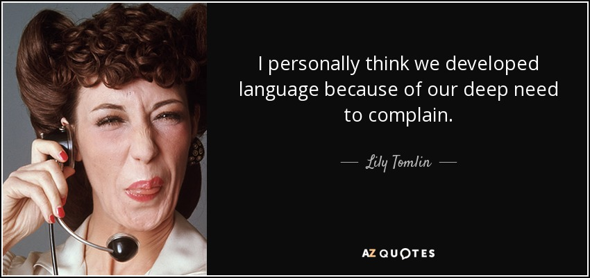 I personally think we developed language because of our deep need to complain. - Lily Tomlin