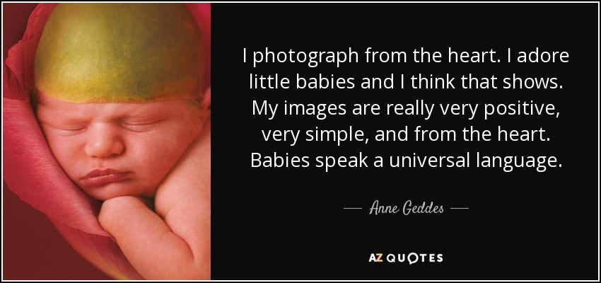 I photograph from the heart. I adore little babies and I think that shows. My images are really very positive, very simple, and from the heart. Babies speak a universal language. - Anne Geddes