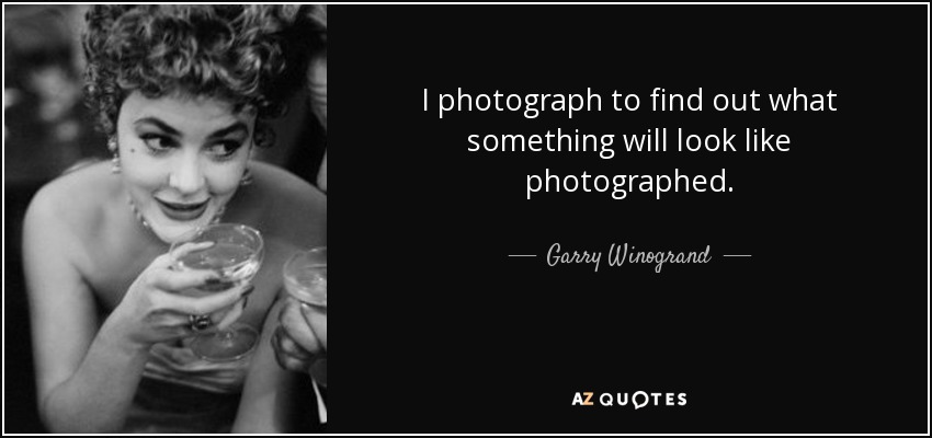 I photograph to find out what something will look like photographed. - Garry Winogrand