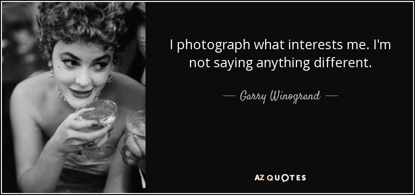 I photograph what interests me. I'm not saying anything different. - Garry Winogrand