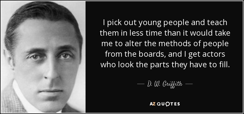 I pick out young people and teach them in less time than it would take me to alter the methods of people from the boards, and I get actors who look the parts they have to fill. - D. W. Griffith