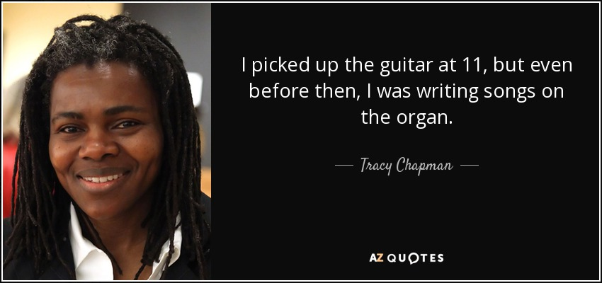 I picked up the guitar at 11, but even before then, I was writing songs on the organ. - Tracy Chapman