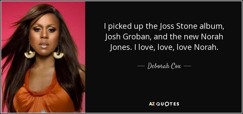 I picked up the Joss Stone album, Josh Groban, and the new Norah Jones. I love, love, love Norah. - Deborah Cox